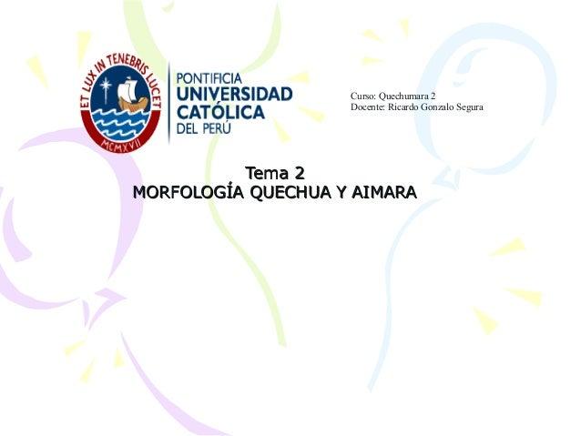 Tema 2Tema 2 MORFOLOGÍA QUECHUA Y AIMARAMORFOLOGÍA QUECHUA Y AIMARA Curso: Quechumara 2 Docente: Ricardo Gonzalo Segura