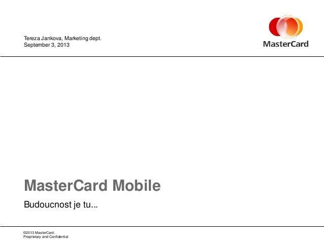 ©2013 MasterCard. Proprietary and Confidential Budoucnost je tu... MasterCard Mobile September 3, 2013 Tereza Jankova, Mar...