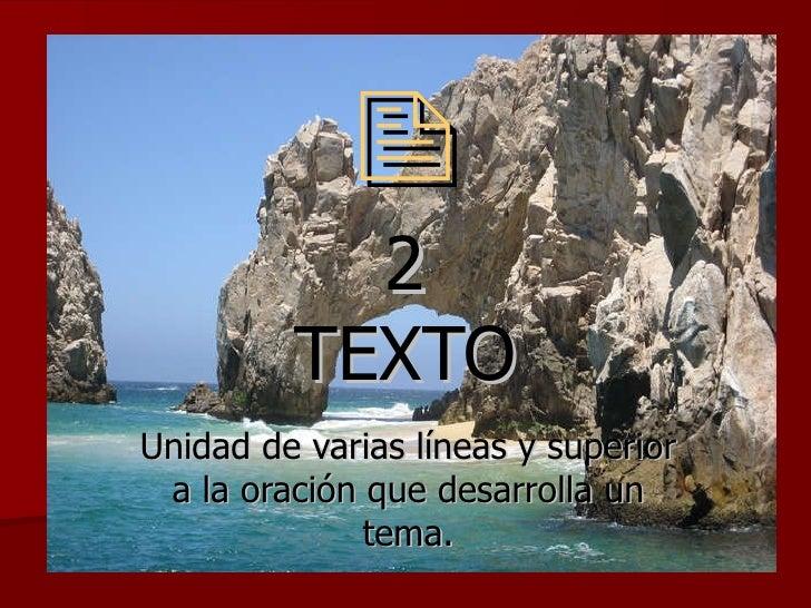  2 TEXTO Unidad de varias líneas y superior a la oración que desarrolla un tema.