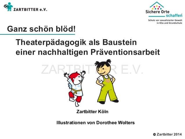  Zartbitter 2014 Ganz schön blöd!  Theaterpädagogik als Baustein  einer nachhaltigen Präventionsarbeit  Zartbitter Köln  ...