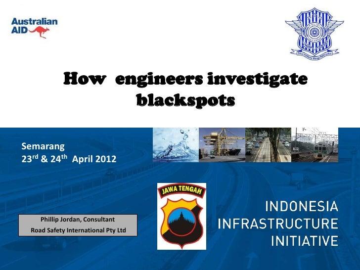 How engineers investigate                   blackspotsSemarang23rd & 24th April 2012     Phillip Jordan, Consultant  Road ...