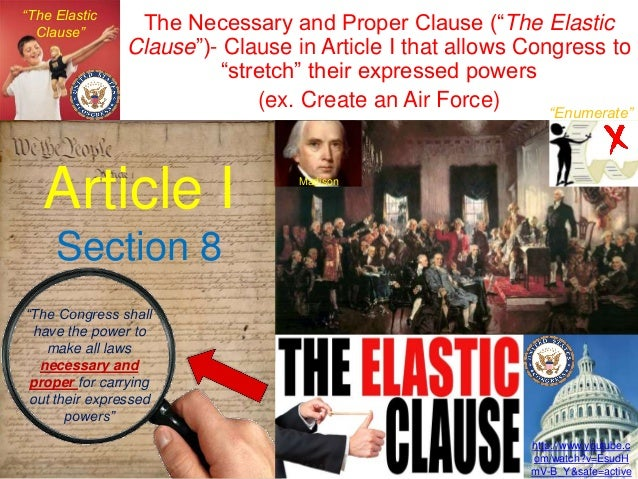 the elastic clause Ch 3 federalism - study questions (with answers) the necessary and proper clause is sometimes referred to as the elastic clause because it allows congress to make laws that are necessary and proper for carrying out the enumerated powers.