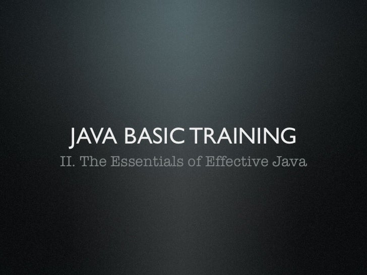 JAVA BASIC TRAININGII. The Essentials of Effective Java