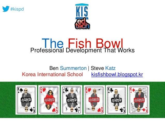 #kispd  The Fish Bowl Professional Development That Works  Ben Summerton | Steve Katz  Korea International School kisfishb...