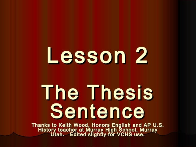 Lesson 2Lesson 2 The ThesisThe Thesis SentenceSentenceThanks to Keith Wood, Honors English and AP U.S.Thanks to Keith Wood...