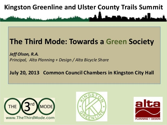 Kingston Greenline and Ulster County Trails Summit The Third Mode: Towards a Green Society Jeff Olson, R.A. Principal, Alt...