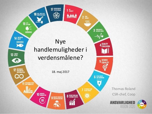 Nye handlemuligheder i verdensmålene? 18. maj 2017 Thomas Roland CSR-chef, Coop