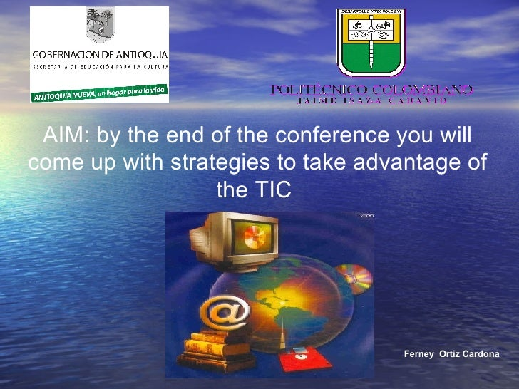 Ferney  Ortiz Cardona AIM: by the end of the conference you will come up with strategies to take advantage of the TIC
