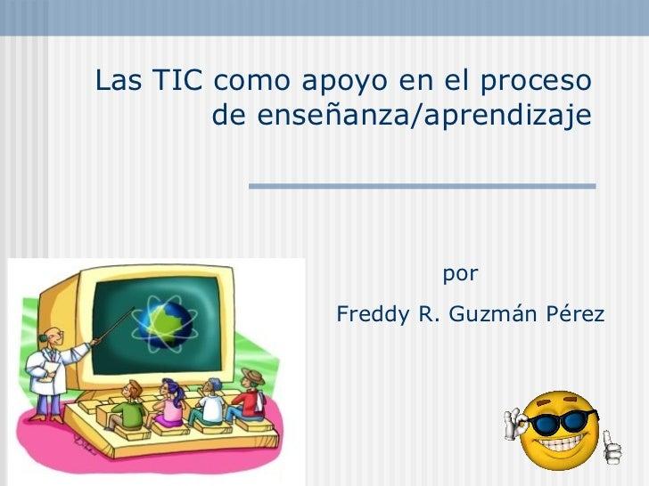 Las TIC como apoyo en el proceso de enseñanza/aprendizaje Freddy R. Guzmán Pérez por