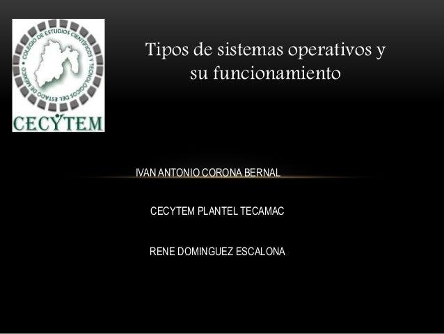 Tipos de sistemas operativos y su funcionamiento IVAN ANTONIO CORONA BERNAL CECYTEM PLANTEL TECAMAC RENE DOMINGUEZ ESCALONA