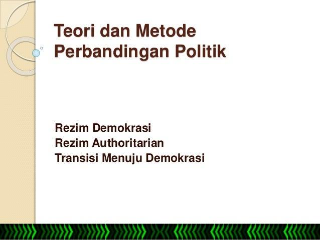 Teori dan Metode Perbandingan Politik Rezim Demokrasi Rezim Authoritarian Transisi Menuju Demokrasi