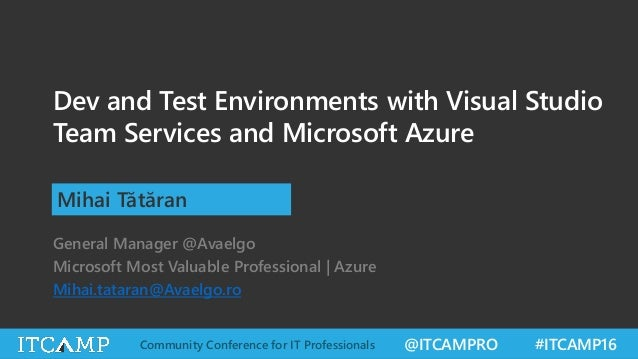 @ITCAMPRO #ITCAMP16Community Conference for IT Professionals Dev and Test Environments with Visual Studio Team Services an...