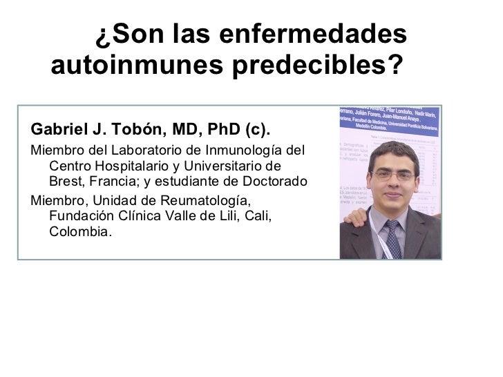 ¿Son las enfermedades autoinmunes predecibles? <ul><li>Gabriel J. Tobón, MD, PhD (c). </li></ul><ul><li>Miembro del Labora...