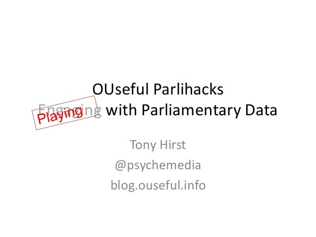 OUseful Parlihacks Engaging with Parliamentary Data Tony Hirst @psychemedia blog.ouseful.info