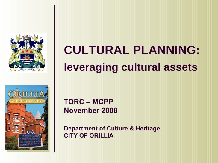 CULTURAL PLANNING:  leveraging cultural assets   TORC – MCPP November 2008 Department of Culture & Heritage CITY OF ORILLIA