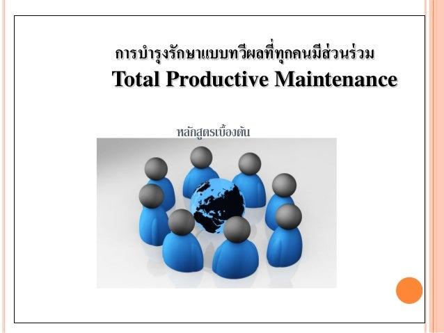 การบารุงรักษาแบบทวีผลที่ทุกคนมีส่วนร่วม Total Productive Maintenance หลักสูตรเบื้องต้น