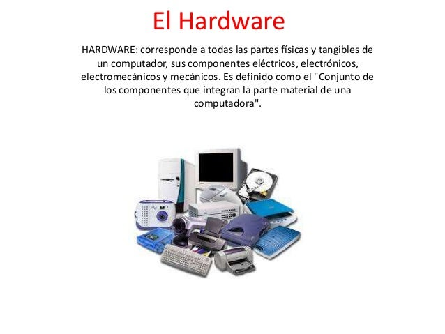 El Hardware HARDWARE: corresponde a todas las partes físicas y tangibles de un computador, sus componentes eléctricos, ele...