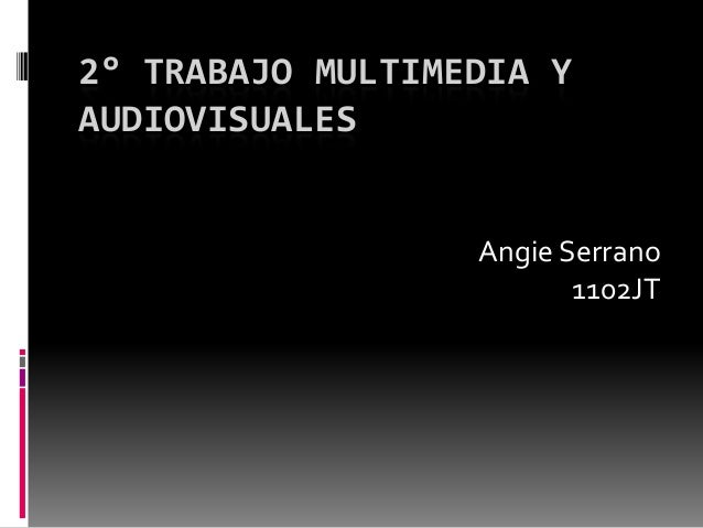 2° TRABAJO MULTIMEDIA YAUDIOVISUALES                  Angie Serrano                         1102JT
