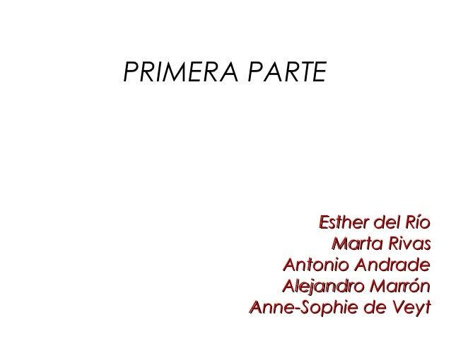 PRIMERA PARTE               Esther del Río                 Marta Rivas           Antonio Andrade           Alejandro Marró...