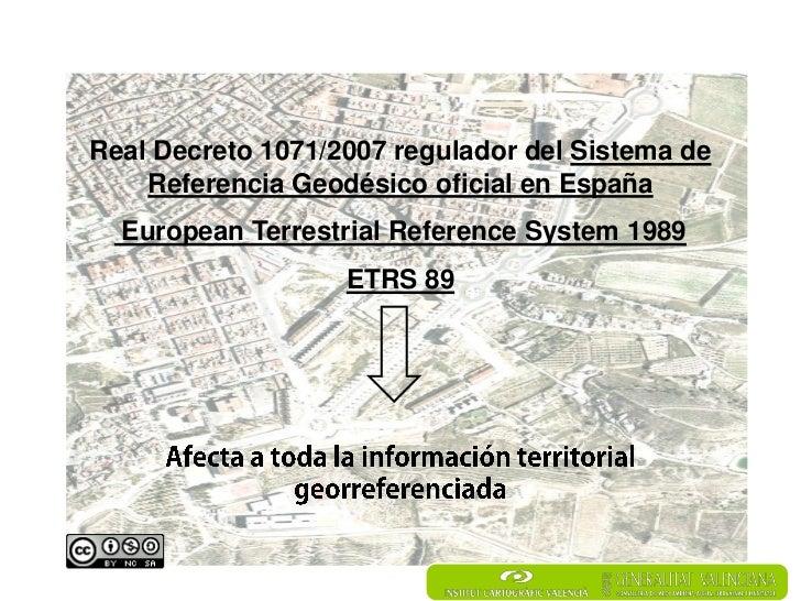 Real Decreto 1071/2007 regulador del Sistema de    Referencia Geodésico oficial en España  European Terrestrial Reference ...