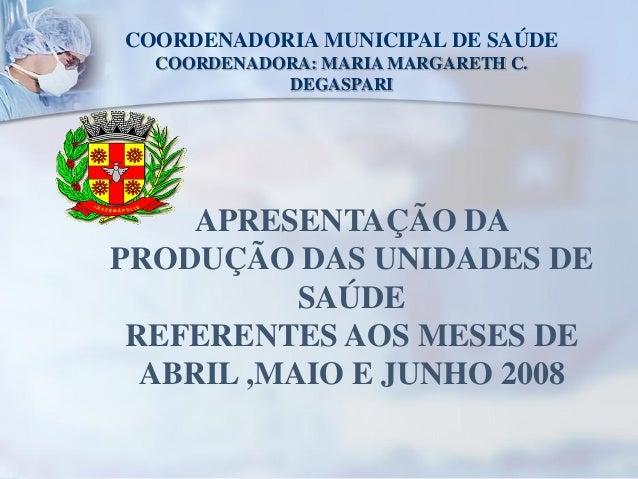COORDENADORIA MUNICIPAL DE SAÚDE  COORDENADORA: MARIA MARGARETH C.            DEGASPARI     APRESENTAÇÃO DAPRODUÇÃO DAS UN...