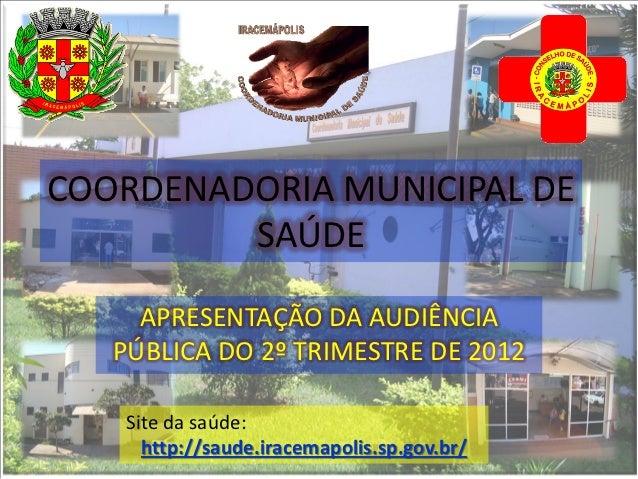 COORDENADORIA MUNICIPAL DE         SAÚDE     APRESENTAÇÃO DA AUDIÊNCIA   PÚBLICA DO 2º TRIMESTRE DE 2012    Site da saúde:...