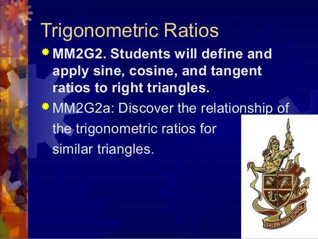 Trigonometric Ratios  MM2G2. Students will define and apply sine, cosine, and tangent ratios to right triangles.  MM2G2a...