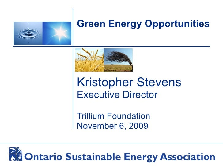 Green Energy Opportunities Kristopher Stevens Executive Director Trillium Foundation November 6, 2009