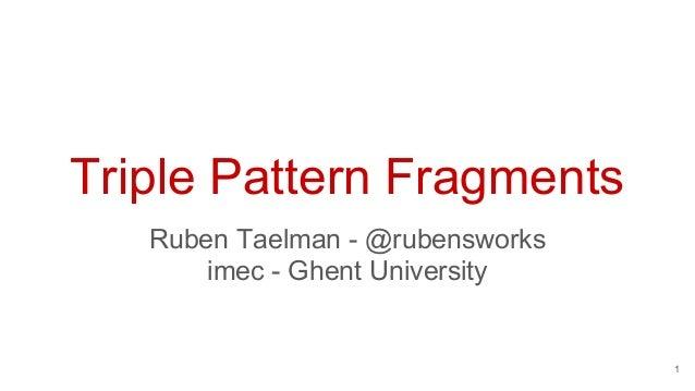 Triple Pattern Fragments Ruben Taelman - @rubensworks imec - Ghent University 1