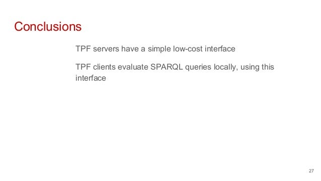 Conclusions TPF servers have a simple low-cost interface TPF clients evaluate SPARQL queries locally, using this interface...