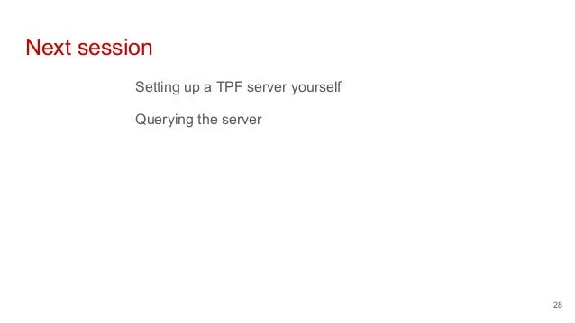 Next session Setting up a TPF server yourself Querying the server 28