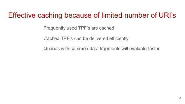 Effective caching because of limited number of URI's Frequently used TPF's are cached Cached TPF's can be delivered effici...