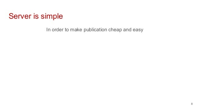 Server is simple In order to make publication cheap and easy 8