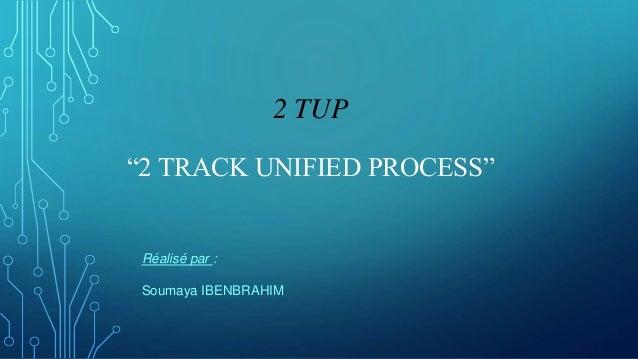 """2 TUP """"2 TRACK UNIFIED PROCESS"""" Réalisé par : Soumaya IBENBRAHIM"""