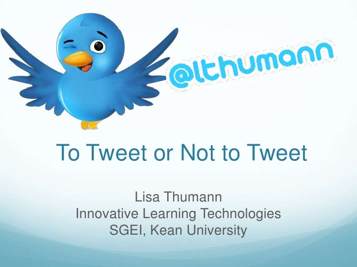 To Tweet or Not to Tweet          Lisa Thumann Innovative Learning Technologies      SGEI, Kean University