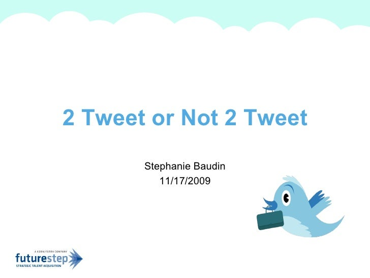 Stephanie Baudin 11/17/2009 2 Tweet or Not 2 Tweet A summary of this goal will be stated here that is clarifying and inspi...