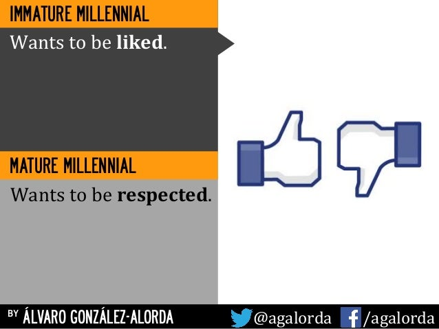 by ÁLVARO GONZÁLEZ-ALORDA @agalorda	   	   	   	   	    /agalorda MATURE MILLENNIAL Wants	   to	   be	   liked.	    Wants	...