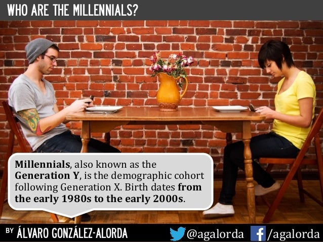 WHO ARE THE MILLENNIALS? by ÁLVARO GONZÁLEZ-ALORDA @agalorda	   	   	   	   	    /agalorda Millennials,	   also	   known	 ...