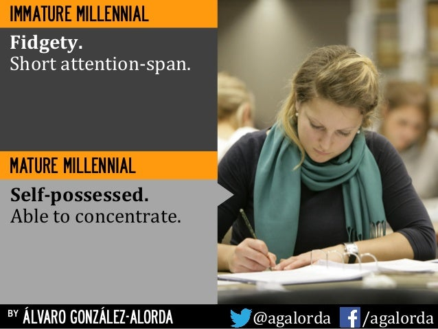 MATURE MILLENNIAL Fidgety.	    Short	   attention-­‐span.	    Self-­‐possessed.	    Able	   to	   concentrate.	    by ÁLVA...