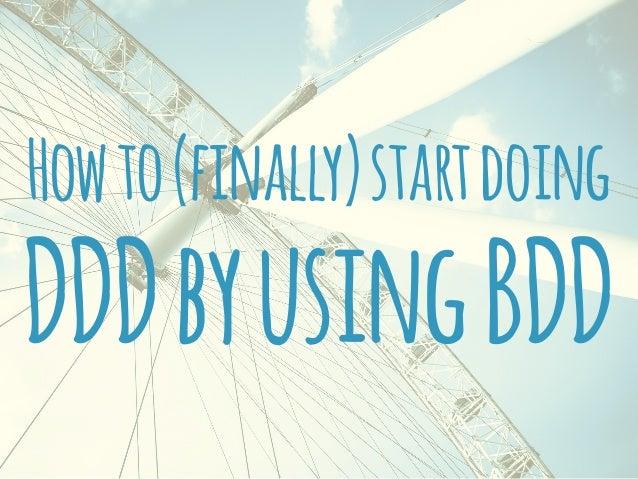 Howto(finally)startdoing DDDbyusingBDD