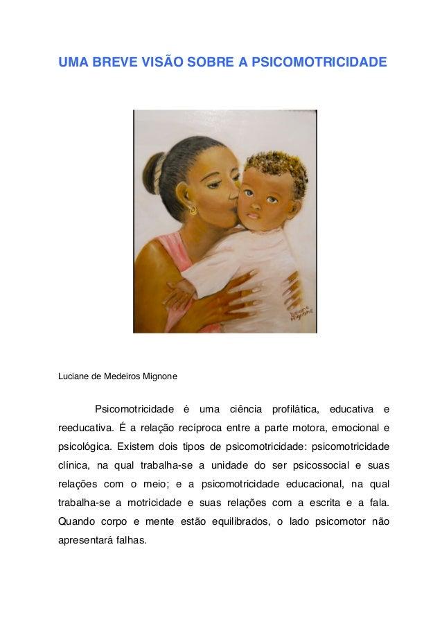 UMA BREVE VISÃO SOBRE A PSICOMOTRICIDADE  Luciane de Medeiros Mignone  Psicomotricidade é uma ciência profilática, educati...