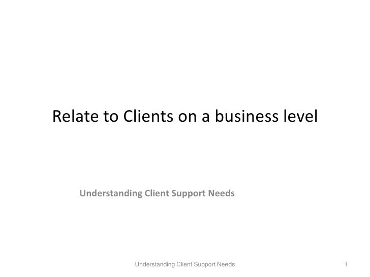 Relate to Clients on a business level<br />Understanding Client Support Needs<br />Understanding Client Support Needs<br /...