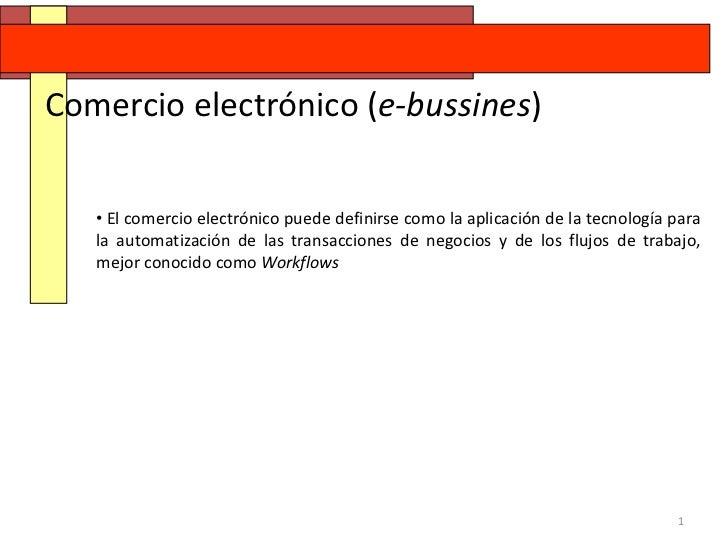 Comercio electrónico (e-bussines)   • El comercio electrónico puede definirse como la aplicación de la tecnología para   l...