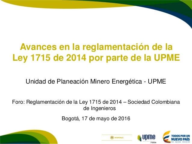 F-DI-04 Avances en la reglamentación de la Ley 1715 de 2014 por parte de la UPME Unidad de Planeación Minero Energética - ...