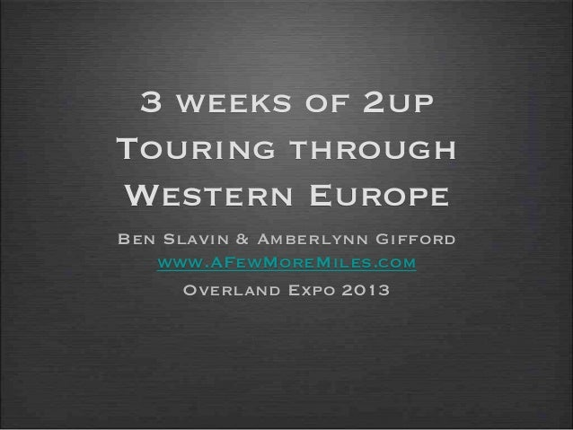 3 weeks of 2upTouring throughWestern EuropeBen Slavin & Amberlynn Giffordwww.AFewMoreMiles.comOverland Expo 2013