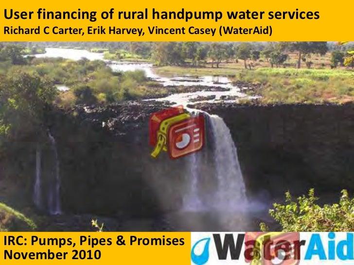User financing of rural handpump water servicesRichard C Carter, Erik Harvey, Vincent Casey (WaterAid)IRC: Pumps, Pipes & ...
