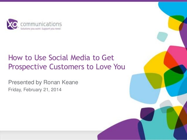 How to Use Social Media to Get Prospective Customers to Love You Presented by Ronan Keane Friday, February 21, 2014
