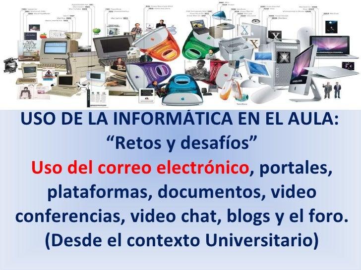 """USO DE LA INFORMÁTICA EN EL AULA:  """"Retos y desafíos"""" Uso del correo electrónico , portales, plataformas, documentos, vide..."""