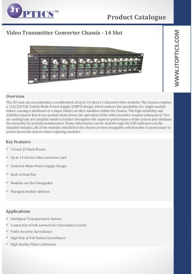 WWW.JTOPTICS.COM Video Transmitter Converter Chassis - 14 Slot Product Catalogue Overview The 2U rack can accommodate a co...