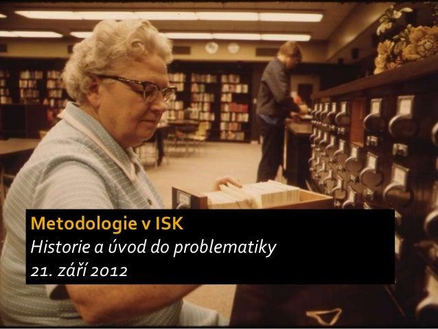 Metodologie v ISKHistorie a úvod do problematiky21. září 2012